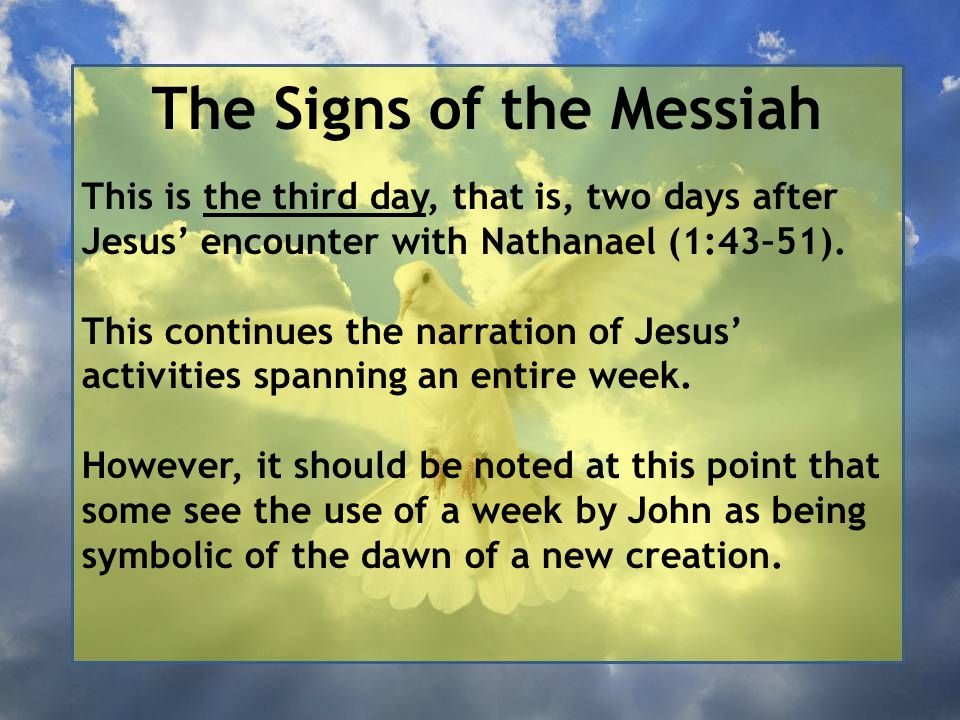 The Signs of the Messiah This is the third day, that is, two days after Jesus' encounter with Nathanael (1:43–51).