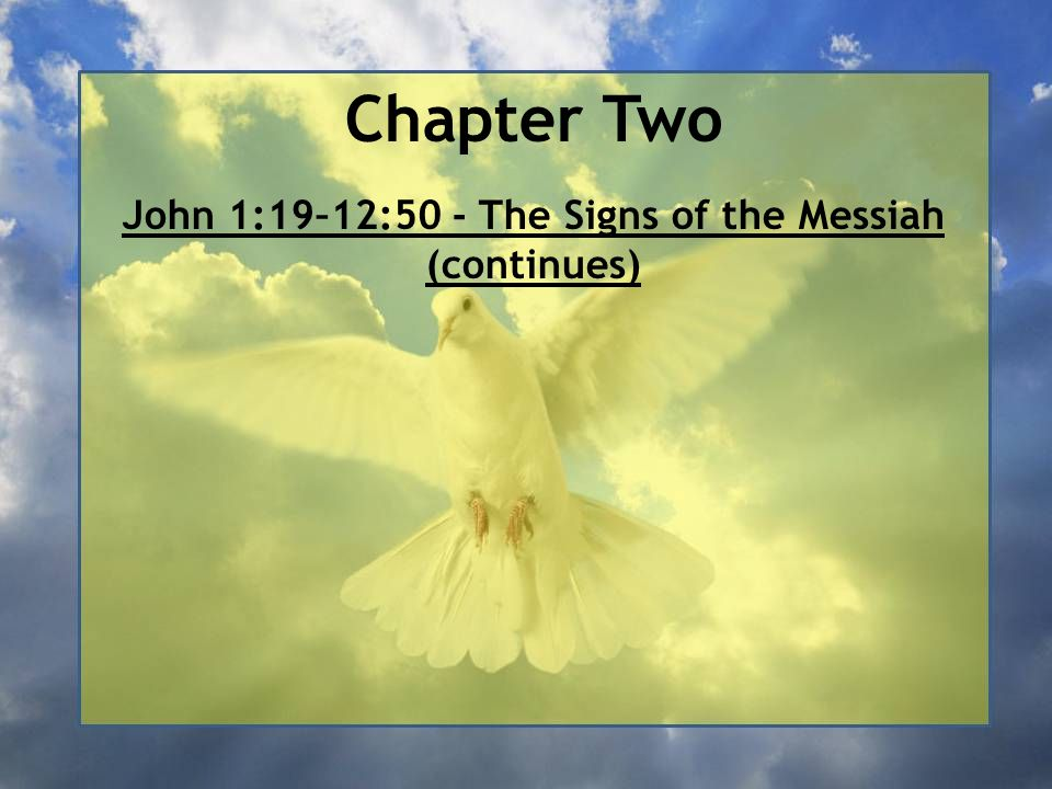 Chapter Two John 1:19–12:50 - The Signs of the Messiah (continues) John 1:19–2:12 – John the Baptist's witness and the first week of Jesus' ministry (continues/concludes)