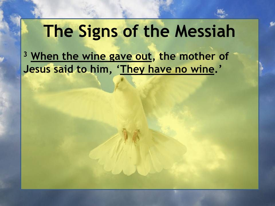 The Signs of the Messiah 3 When the wine gave out, the mother of Jesus said to him, 'They have no wine.'