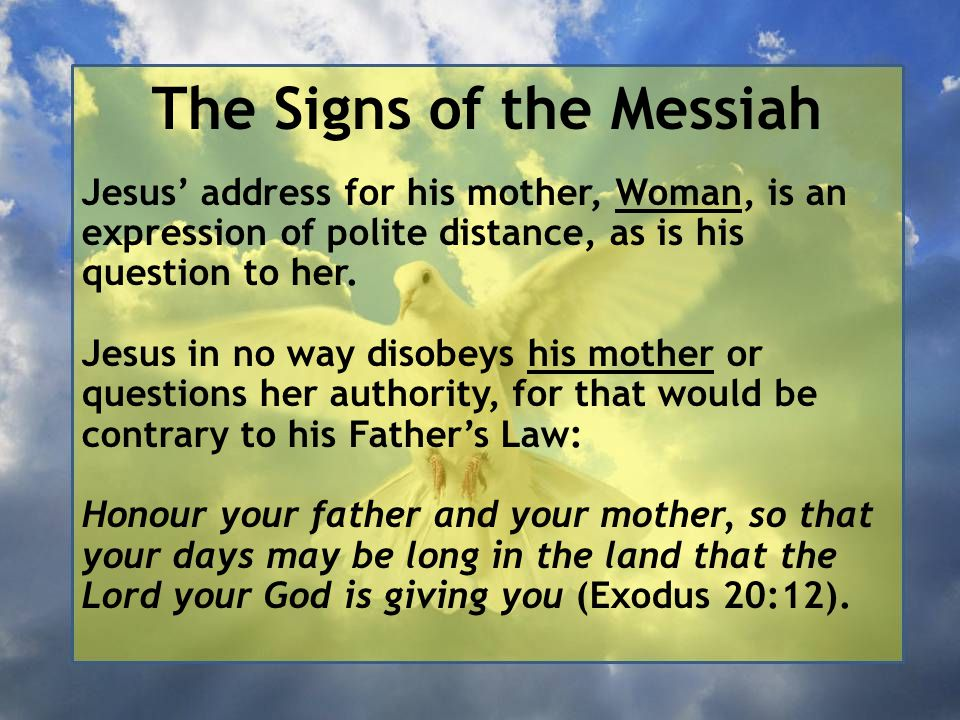 The Signs of the Messiah Jesus' address for his mother, Woman, is an expression of polite distance, as is his question to her.