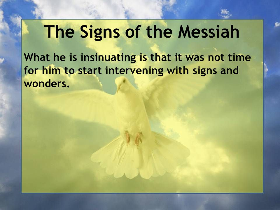 The Signs of the Messiah What he is insinuating is that it was not time for him to start intervening with signs and wonders.