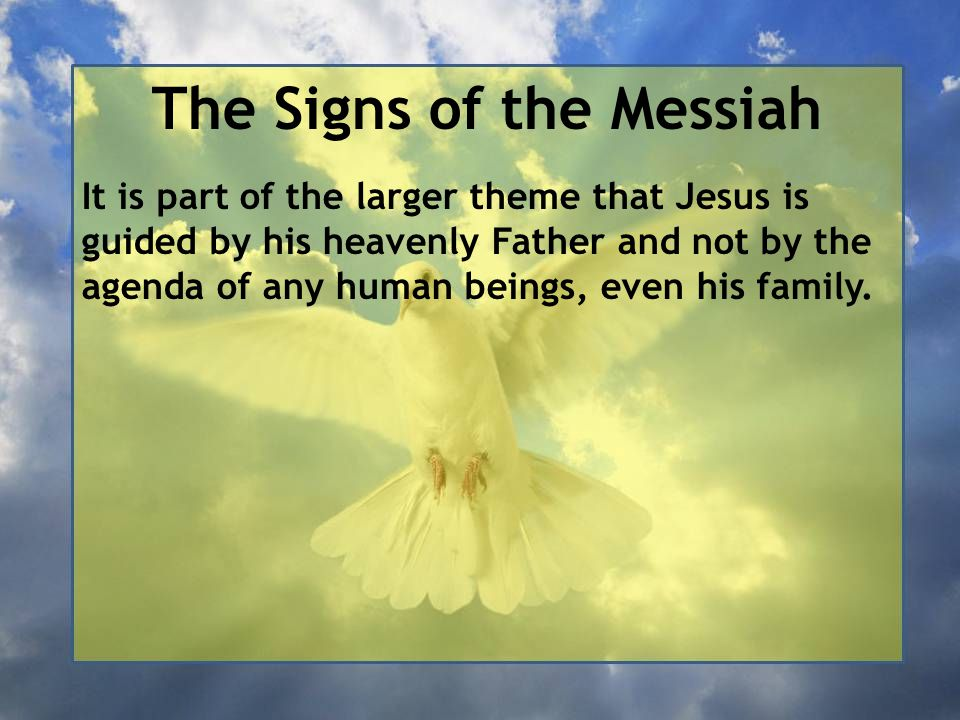 The Signs of the Messiah It is part of the larger theme that Jesus is guided by his heavenly Father and not by the agenda of any human beings, even his family.