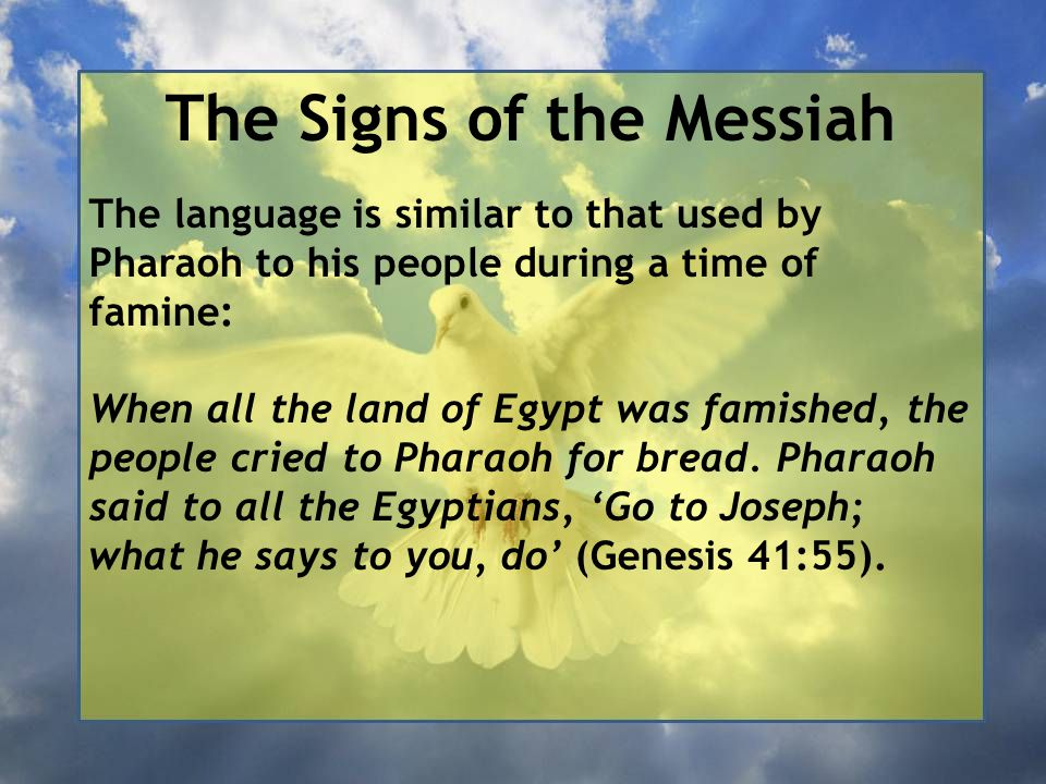 The Signs of the Messiah The language is similar to that used by Pharaoh to his people during a time of famine: When all the land of Egypt was famished, the people cried to Pharaoh for bread.