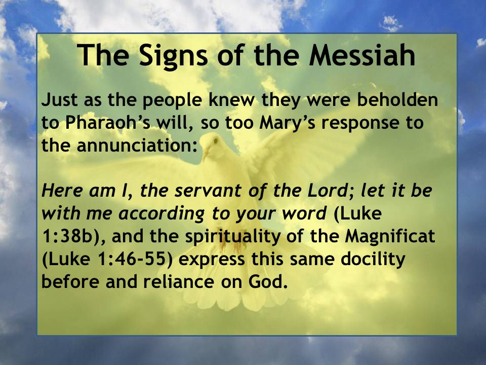 The Signs of the Messiah Just as the people knew they were beholden to Pharaoh's will, so too Mary's response to the annunciation: Here am I, the servant of the Lord; let it be with me according to your word (Luke 1:38b), and the spirituality of the Magnificat (Luke 1:46-55) express this same docility before and reliance on God.