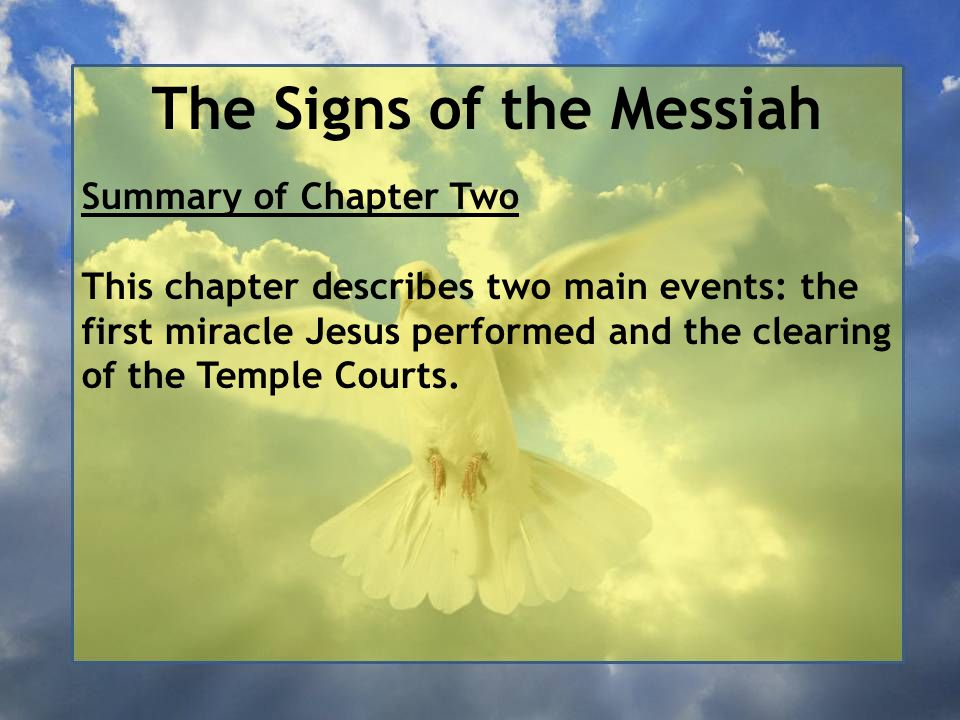 The Signs of the Messiah Summary of Chapter Two Whilst as a guest at a wedding in Cana, Jesus turned water into the finest wine, not for the benefit of those enjoying the celebrations but so that his disciples would have faith in him as the Messiah.