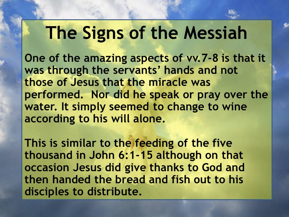 The Signs of the Messiah One of the amazing aspects of vv.7-8 is that it was through the servants' hands and not those of Jesus that the miracle was performed.