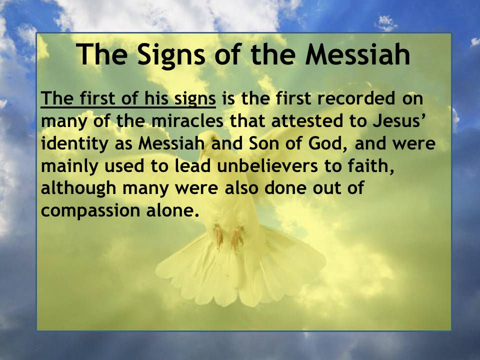 The Signs of the Messiah The first of his signs is the first recorded on many of the miracles that attested to Jesus' identity as Messiah and Son of God, and were mainly used to lead unbelievers to faith, although many were also done out of compassion alone.