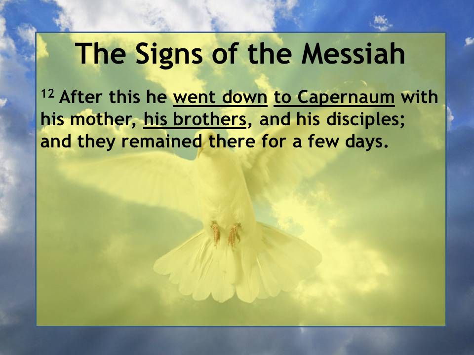 The Signs of the Messiah 12 After this he went down to Capernaum with his mother, his brothers, and his disciples; and they remained there for a few days.