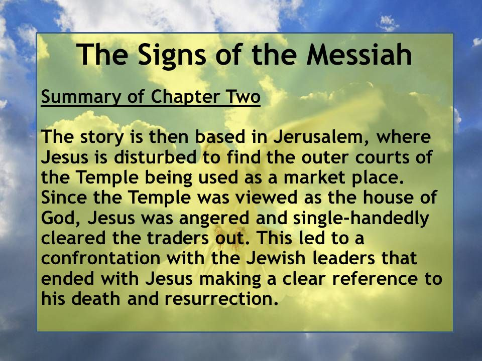 The Signs of the Messiah 18 The Jews then said to him, 'What sign can you show us for doing this?' 19 Jesus answered them, 'Destroy this temple, and in three days I will raise it up.'