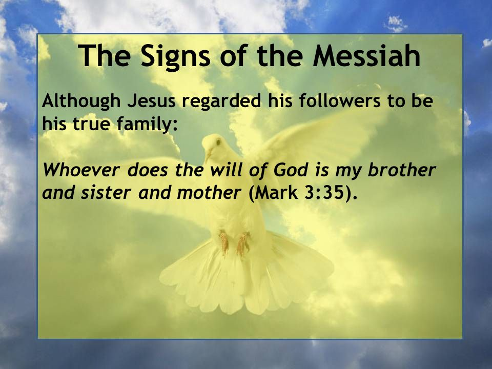 The Signs of the Messiah Although Jesus regarded his followers to be his true family: Whoever does the will of God is my brother and sister and mother (Mark 3:35).