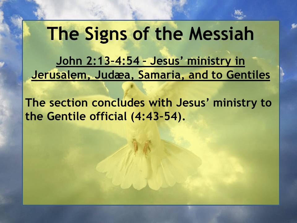 The Signs of the Messiah John 2:13–4:54 – Jesus' ministry in Jerusalem, Judæa, Samaria, and to Gentiles The section concludes with Jesus' ministry to the Gentile official (4:43–54).