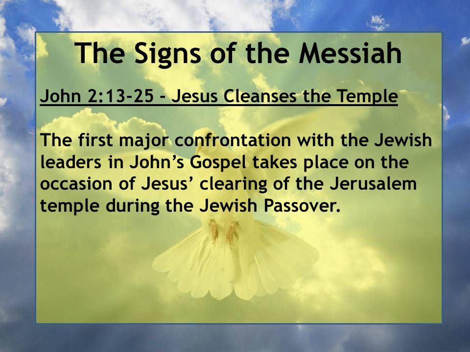 The Signs of the Messiah John 2:13-25 - Jesus Cleanses the Temple The first major confrontation with the Jewish leaders in John's Gospel takes place on the occasion of Jesus' clearing of the Jerusalem temple during the Jewish Passover.