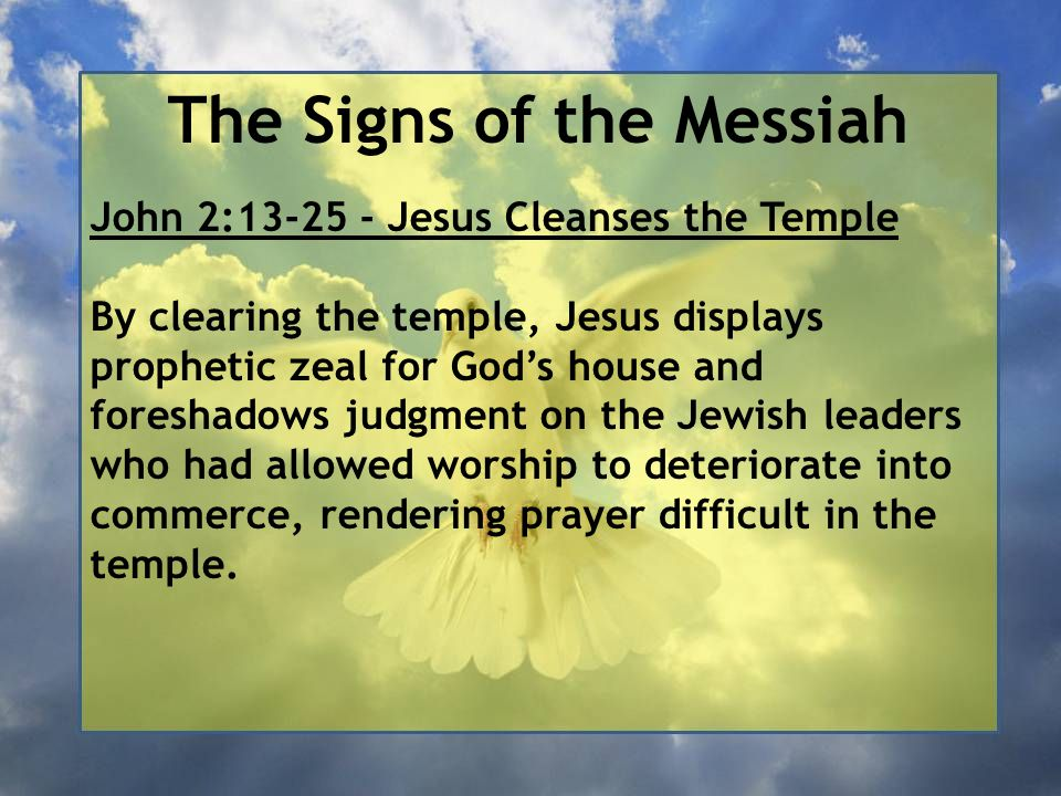 The Signs of the Messiah John 2:13-25 - Jesus Cleanses the Temple By clearing the temple, Jesus displays prophetic zeal for God's house and foreshadows judgment on the Jewish leaders who had allowed worship to deteriorate into commerce, rendering prayer difficult in the temple.