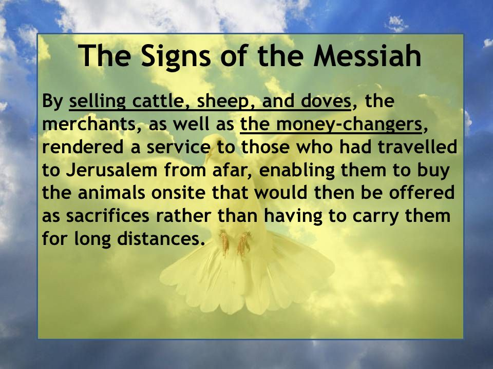 The Signs of the Messiah By selling cattle, sheep, and doves, the merchants, as well as the money-changers, rendered a service to those who had travelled to Jerusalem from afar, enabling them to buy the animals onsite that would then be offered as sacrifices rather than having to carry them for long distances.