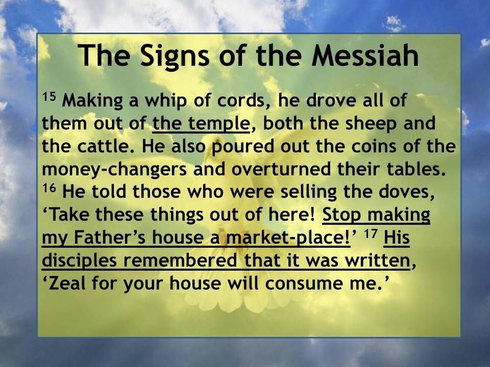 The Signs of the Messiah 15 Making a whip of cords, he drove all of them out of the temple, both the sheep and the cattle.
