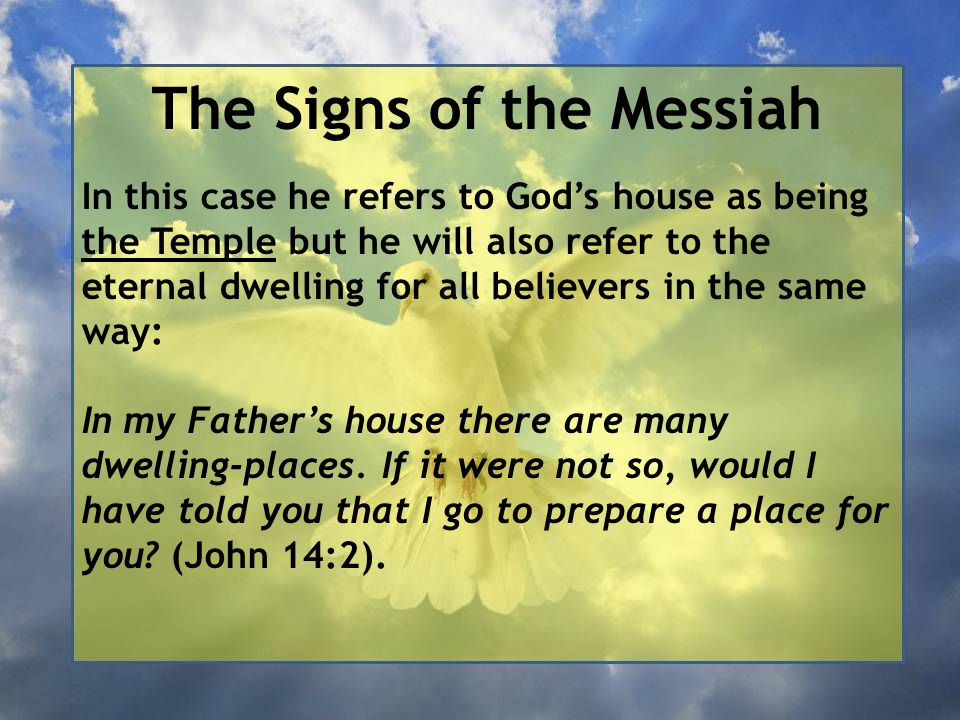 The Signs of the Messiah In this case he refers to God's house as being the Temple but he will also refer to the eternal dwelling for all believers in the same way: In my Father's house there are many dwelling-places.