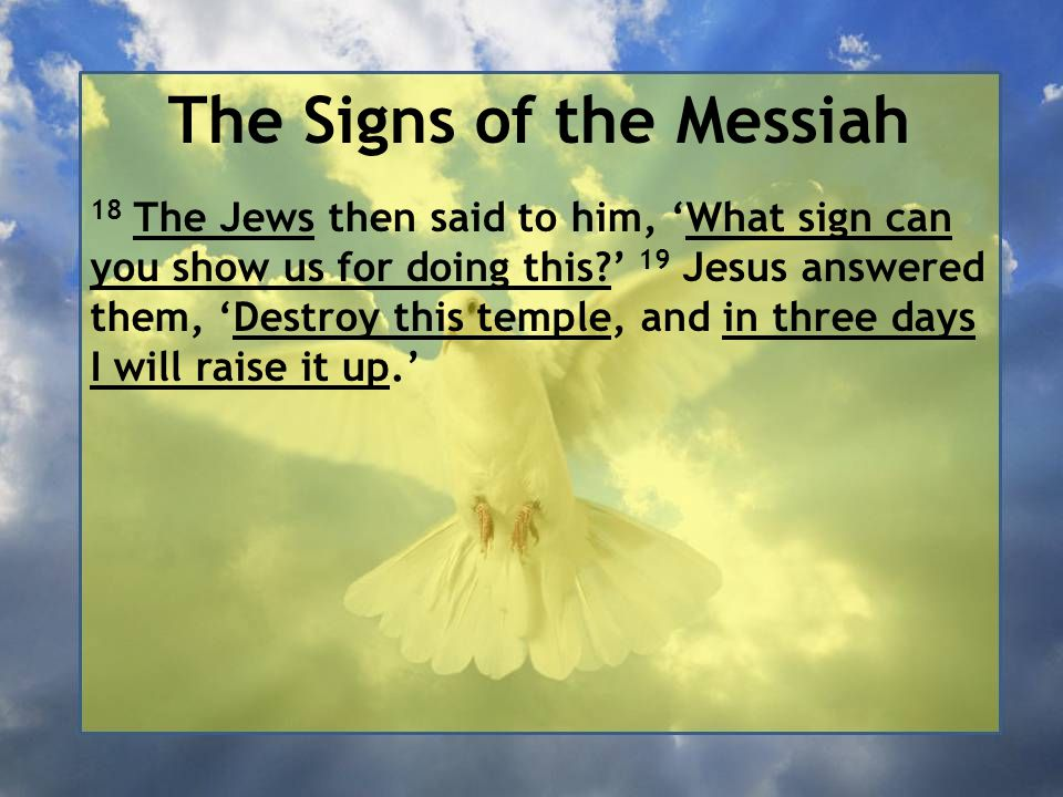 The Signs of the Messiah 18 The Jews then said to him, 'What sign can you show us for doing this ' 19 Jesus answered them, 'Destroy this temple, and in three days I will raise it up.'