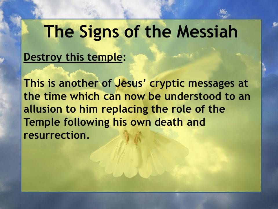 The Signs of the Messiah Destroy this temple: This is another of Jesus' cryptic messages at the time which can now be understood to an allusion to him replacing the role of the Temple following his own death and resurrection.