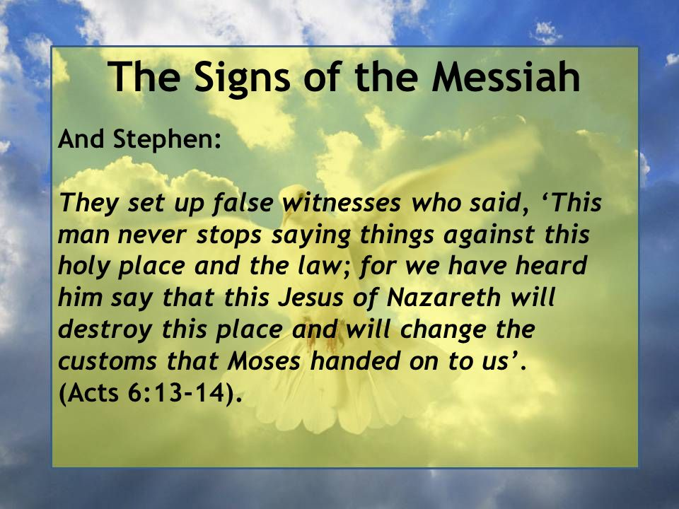 The Signs of the Messiah And Stephen: They set up false witnesses who said, 'This man never stops saying things against this holy place and the law; for we have heard him say that this Jesus of Nazareth will destroy this place and will change the customs that Moses handed on to us'.