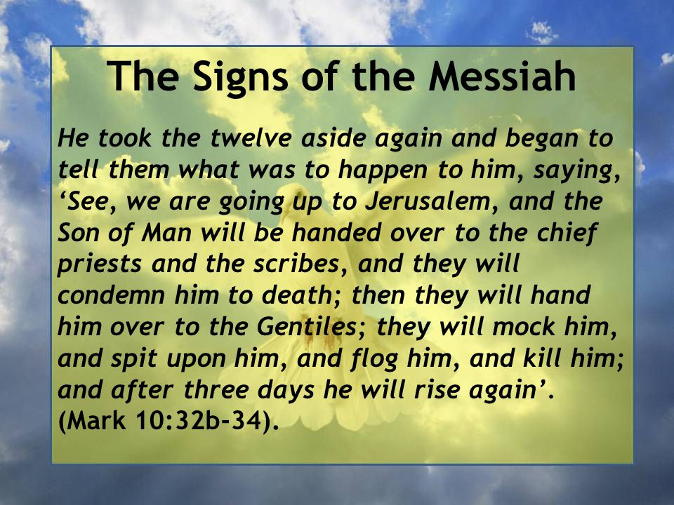 The Signs of the Messiah He took the twelve aside again and began to tell them what was to happen to him, saying, 'See, we are going up to Jerusalem, and the Son of Man will be handed over to the chief priests and the scribes, and they will condemn him to death; then they will hand him over to the Gentiles; they will mock him, and spit upon him, and flog him, and kill him; and after three days he will rise again'.