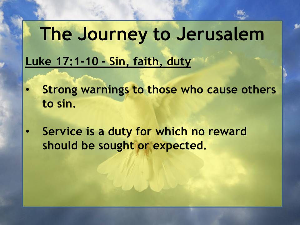 The Journey to Jerusalem Luke 17:1-10 - Sin, faith, duty Strong warnings to those who cause others to sin. Service is a duty for which no reward shoul