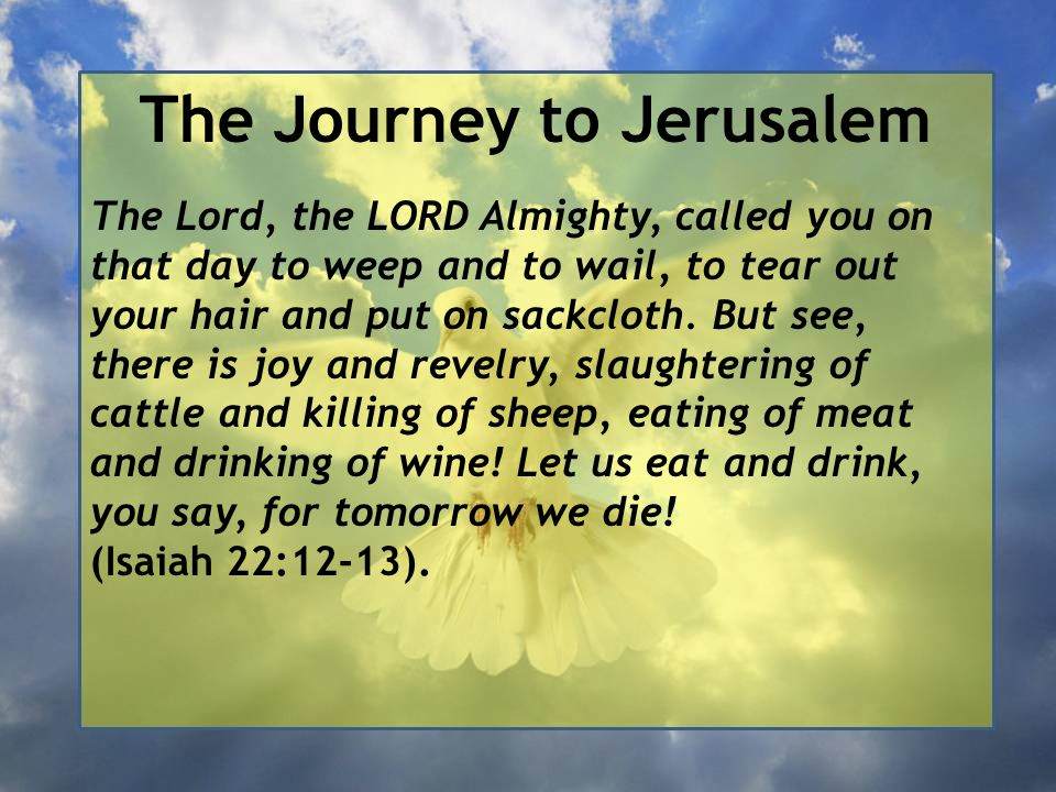 The Journey to Jerusalem The Lord, the LORD Almighty, called you on that day to weep and to wail, to tear out your hair and put on sackcloth. But see,