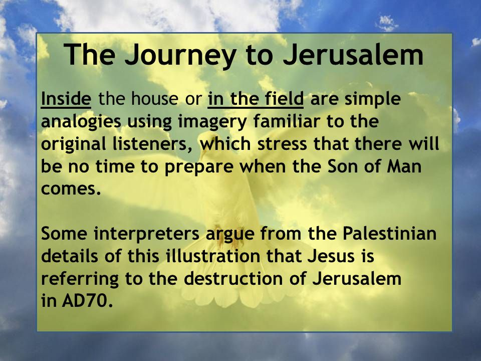 The Journey to Jerusalem Inside the house or in the field are simple analogies using imagery familiar to the original listeners, which stress that the