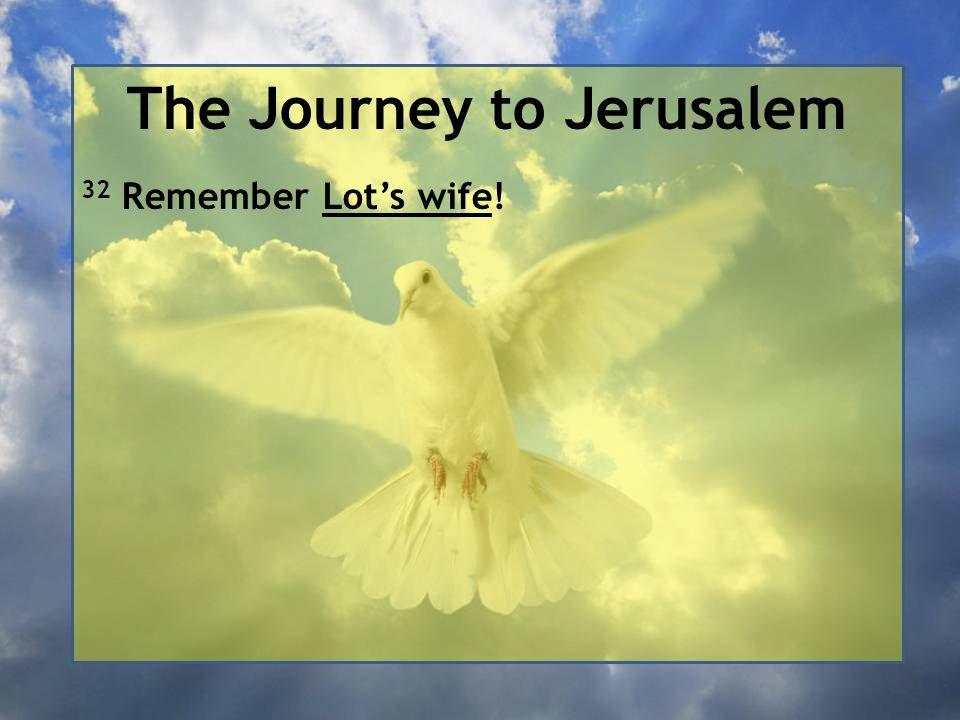 The Journey to Jerusalem 32 Remember Lot's wife!