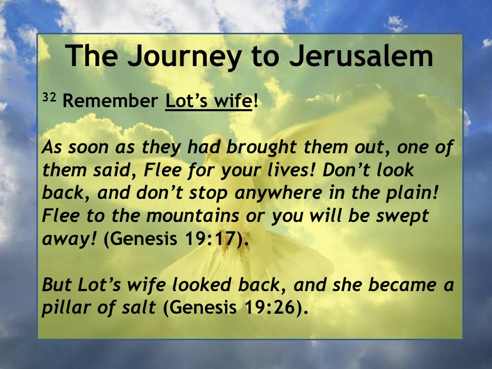 The Journey to Jerusalem 32 Remember Lot's wife! As soon as they had brought them out, one of them said, Flee for your lives! Don't look back, and don