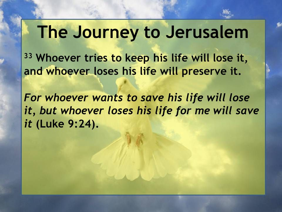 The Journey to Jerusalem 33 Whoever tries to keep his life will lose it, and whoever loses his life will preserve it. For whoever wants to save his li