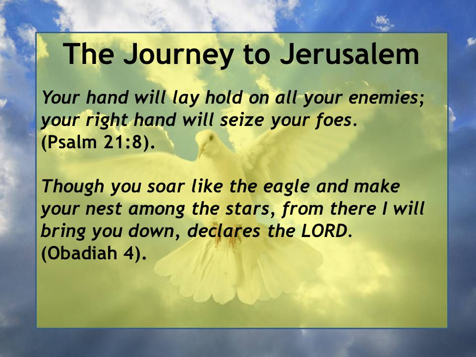 The Journey to Jerusalem Your hand will lay hold on all your enemies; your right hand will seize your foes. (Psalm 21:8). Though you soar like the eag