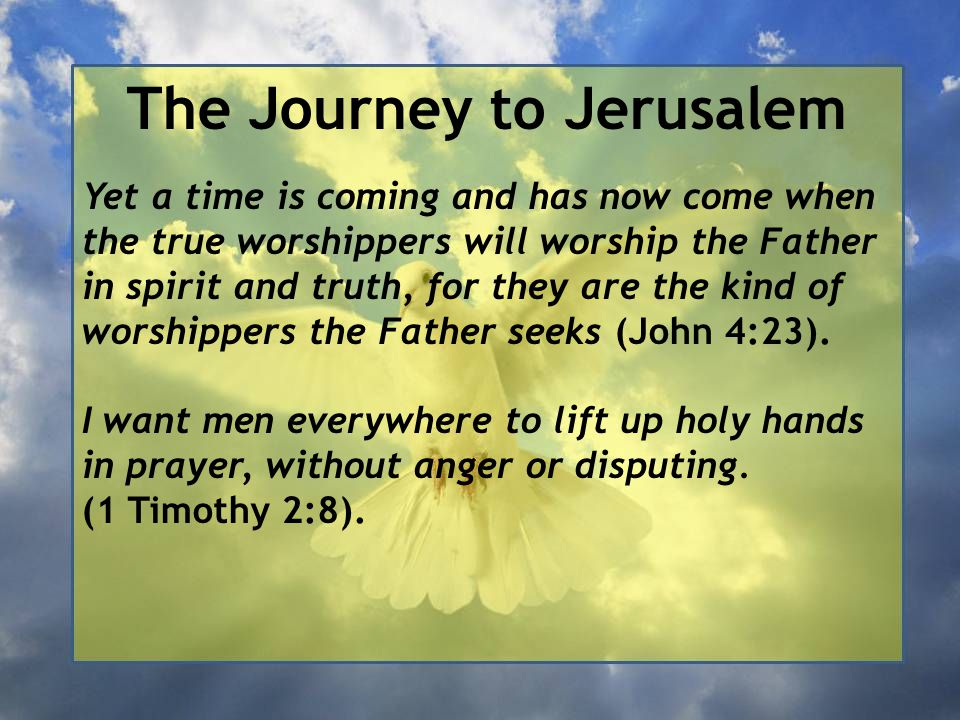 The Journey to Jerusalem Yet a time is coming and has now come when the true worshippers will worship the Father in spirit and truth, for they are the