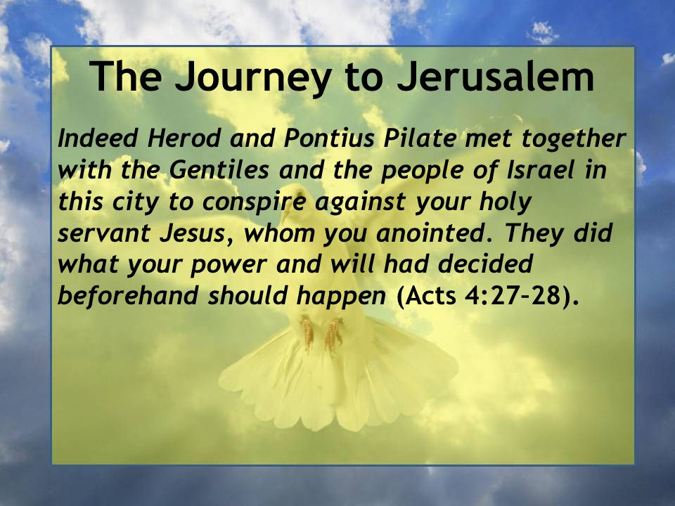 The Journey to Jerusalem Indeed Herod and Pontius Pilate met together with the Gentiles and the people of Israel in this city to conspire against your