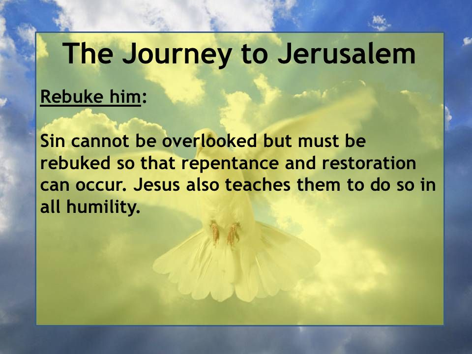 The Journey to Jerusalem Rebuke him: Sin cannot be overlooked but must be rebuked so that repentance and restoration can occur. Jesus also teaches the