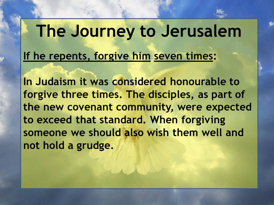 The Journey to Jerusalem If he repents, forgive him seven times: In Judaism it was considered honourable to forgive three times. The disciples, as par