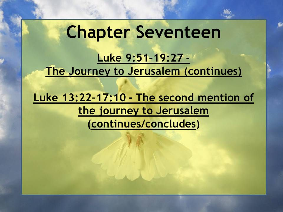 Chapter Seventeen Luke 9:51–19:27 - The Journey to Jerusalem (continues) Luke 13:22–17:10 - The second mention of the journey to Jerusalem (continues/