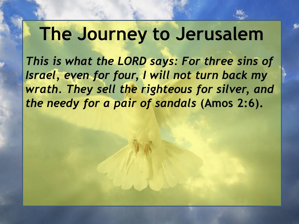 The Journey to Jerusalem This is what the LORD says: For three sins of Israel, even for four, I will not turn back my wrath. They sell the righteous f