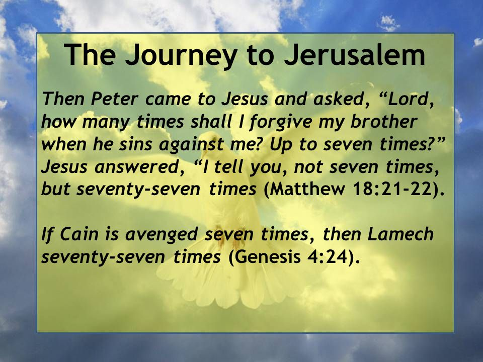 """The Journey to Jerusalem Then Peter came to Jesus and asked, """"Lord, how many times shall I forgive my brother when he sins against me? Up to seven tim"""