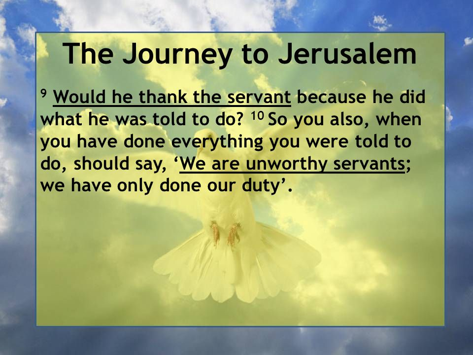 The Journey to Jerusalem 9 Would he thank the servant because he did what he was told to do? 10 So you also, when you have done everything you were to