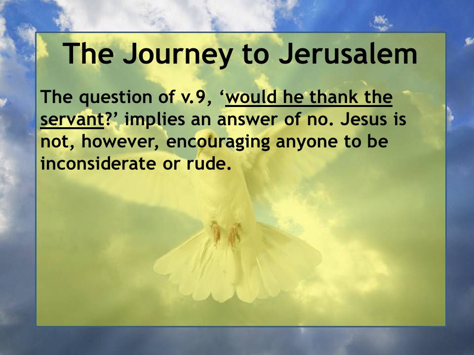 The Journey to Jerusalem The question of v.9, 'would he thank the servant?' implies an answer of no. Jesus is not, however, encouraging anyone to be i