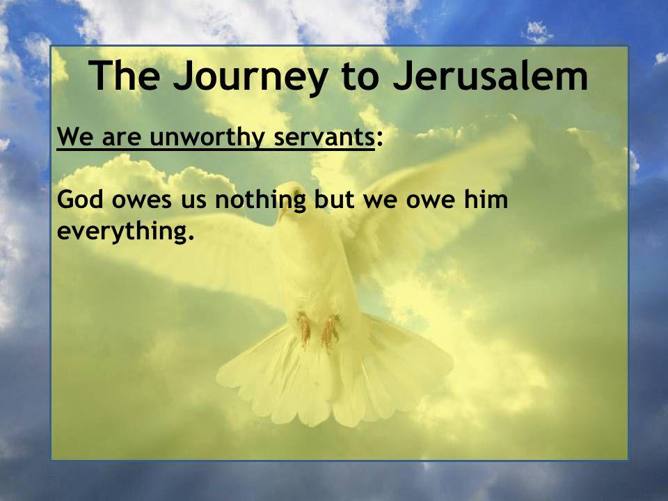 The Journey to Jerusalem We are unworthy servants: God owes us nothing but we owe him everything.
