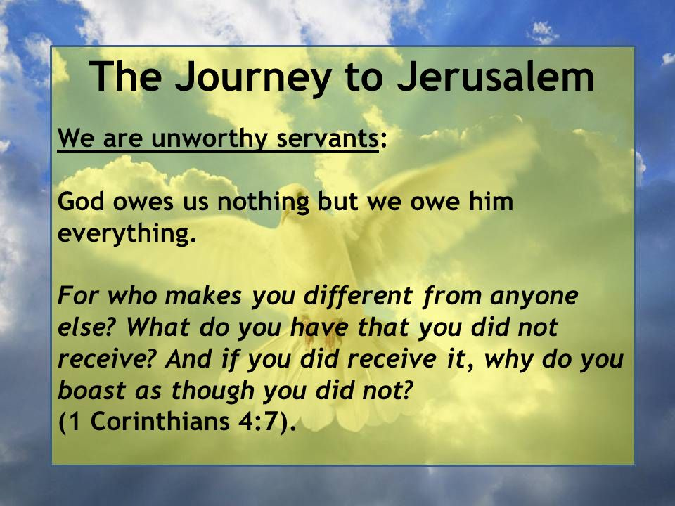 The Journey to Jerusalem We are unworthy servants: God owes us nothing but we owe him everything. For who makes you different from anyone else? What d