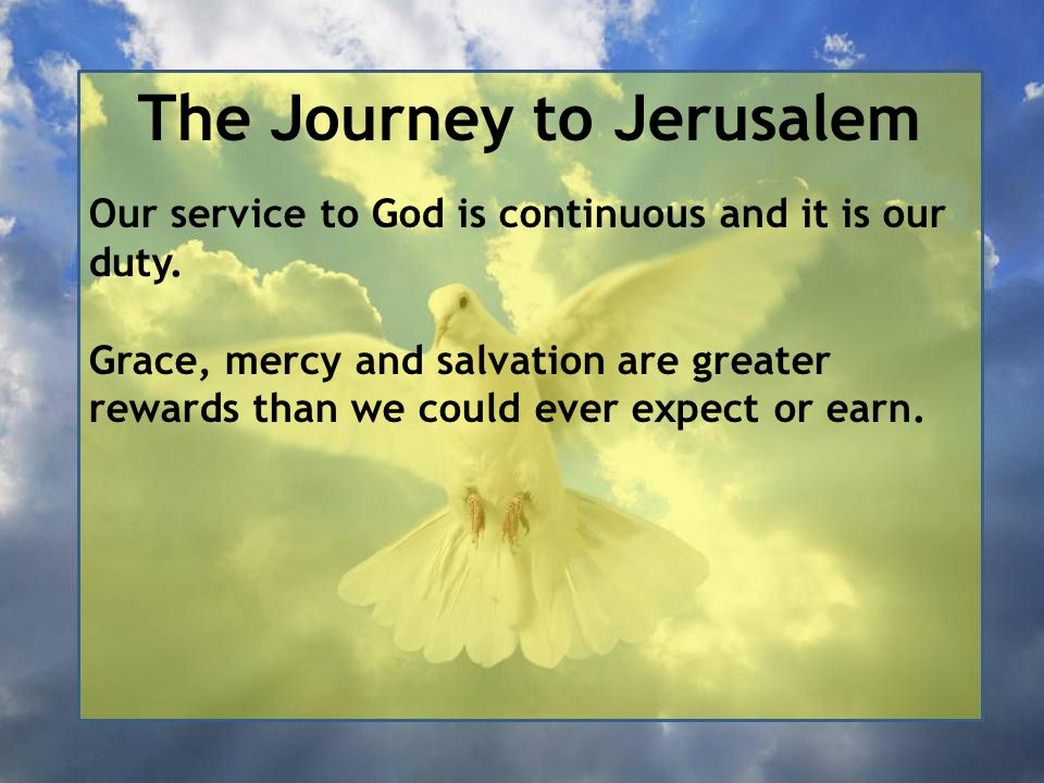 The Journey to Jerusalem Our service to God is continuous and it is our duty. Grace, mercy and salvation are greater rewards than we could ever expect