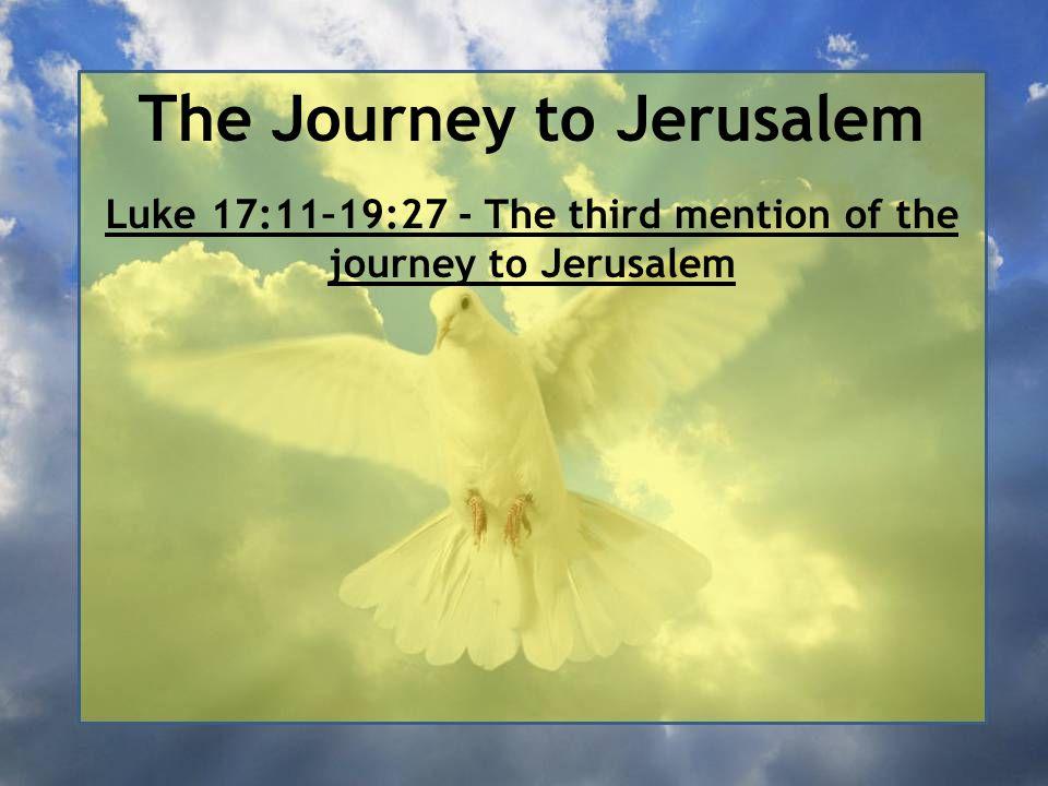 The Journey to Jerusalem Luke 17:11–19:27 - The third mention of the journey to Jerusalem