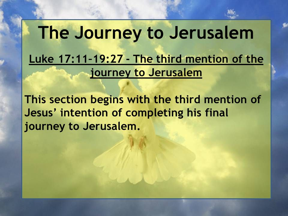 The Journey to Jerusalem Luke 17:11–19:27 - The third mention of the journey to Jerusalem This section begins with the third mention of Jesus' intenti