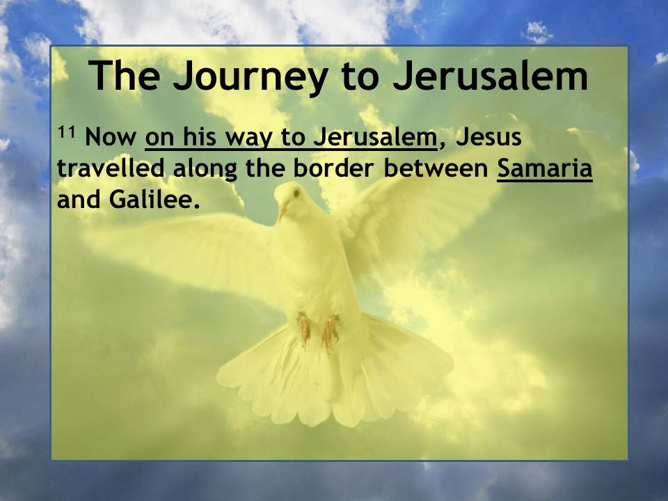 The Journey to Jerusalem 11 Now on his way to Jerusalem, Jesus travelled along the border between Samaria and Galilee.