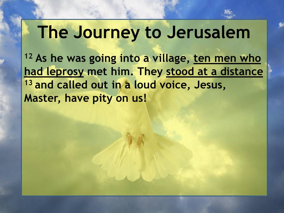 The Journey to Jerusalem 12 As he was going into a village, ten men who had leprosy met him. They stood at a distance 13 and called out in a loud voic