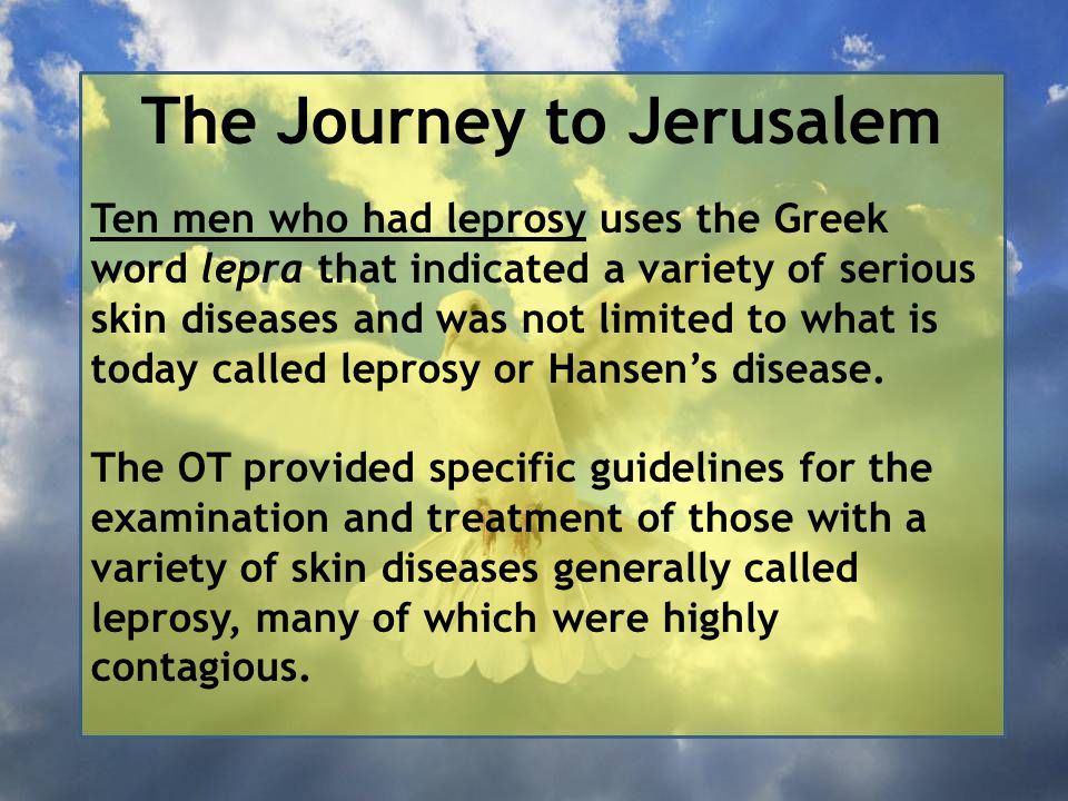 The Journey to Jerusalem Ten men who had leprosy uses the Greek word lepra that indicated a variety of serious skin diseases and was not limited to wh