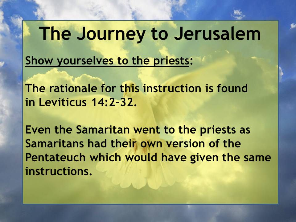 The Journey to Jerusalem Show yourselves to the priests: The rationale for this instruction is found in Leviticus 14:2–32. Even the Samaritan went to