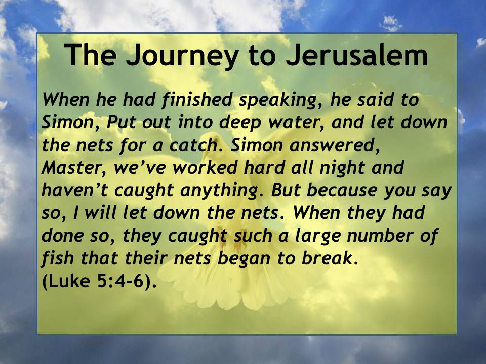 The Journey to Jerusalem When he had finished speaking, he said to Simon, Put out into deep water, and let down the nets for a catch. Simon answered,